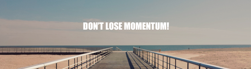 Don't lose momentum